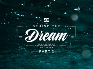 "DC SHOES: ROBBIE MADDISON'S BEHIND THE DREAM: THE MAKING OF ""PIPE DREAM"""
